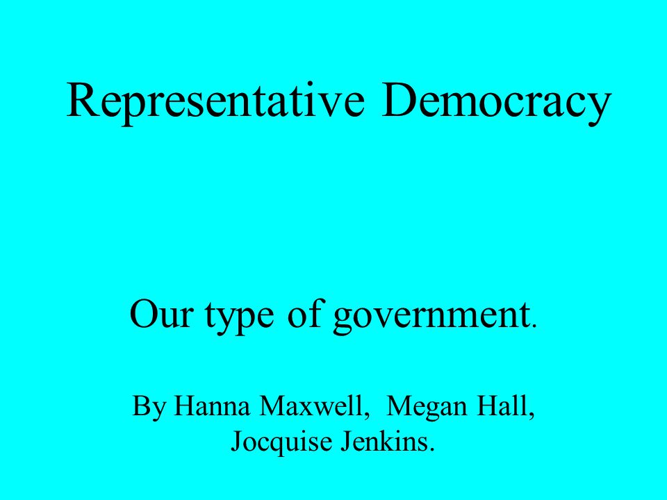 Representative Democracy Our type of government. By Hanna Maxwell, Megan Hall, Jocquise Jenkins.
