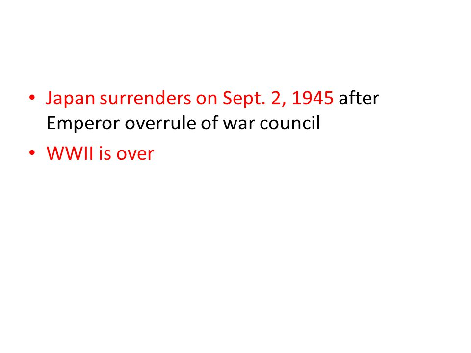 Japan surrenders on Sept. 2, 1945 after Emperor overrule of war council WWII is over