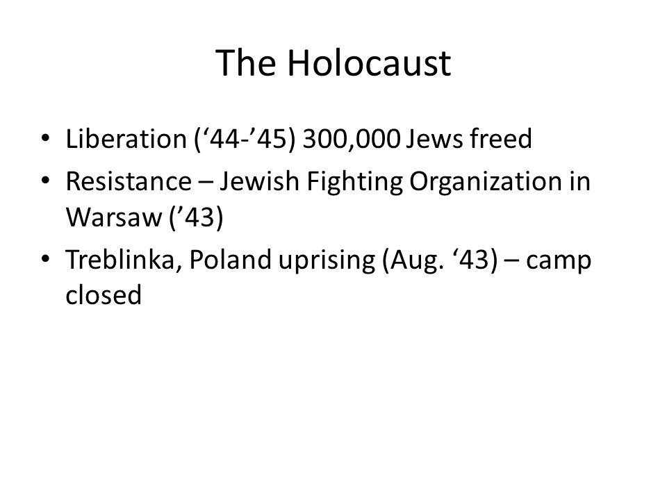 The Holocaust Liberation ('44-'45) 300,000 Jews freed Resistance – Jewish Fighting Organization in Warsaw ('43) Treblinka, Poland uprising (Aug. '43)