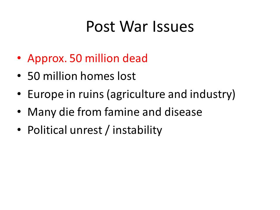 Post War Issues Approx. 50 million dead 50 million homes lost Europe in ruins (agriculture and industry) Many die from famine and disease Political un