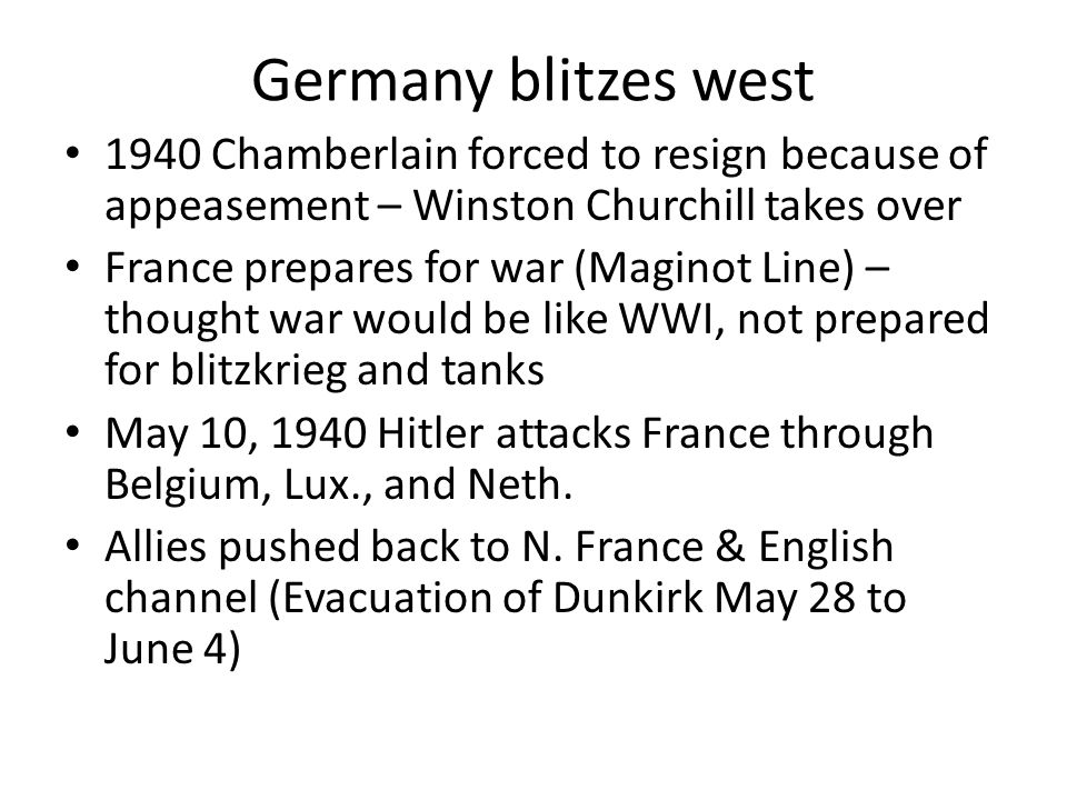 Germany blitzes west 1940 Chamberlain forced to resign because of appeasement – Winston Churchill takes over France prepares for war (Maginot Line) –