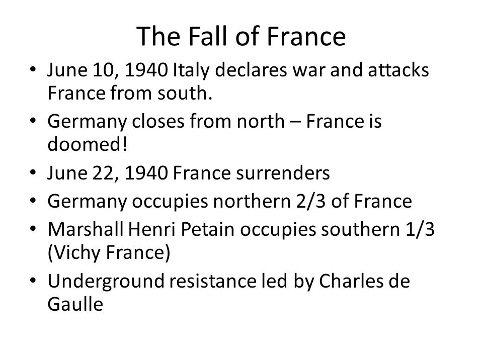 The Fall of France June 10, 1940 Italy declares war and attacks France from south. Germany closes from north – France is doomed! June 22, 1940 France