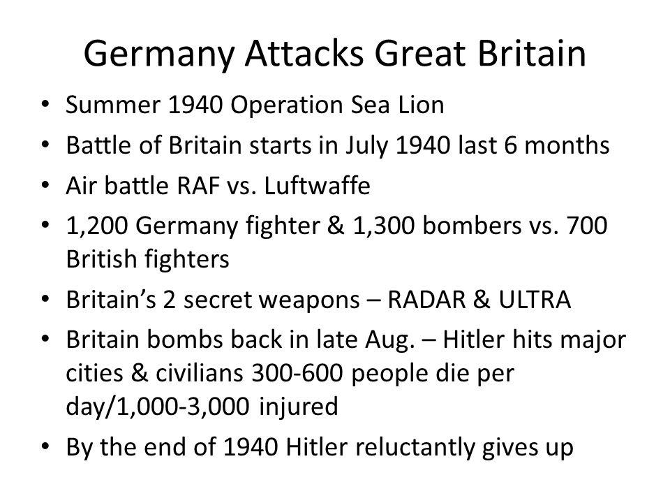 Germany Attacks Great Britain Summer 1940 Operation Sea Lion Battle of Britain starts in July 1940 last 6 months Air battle RAF vs. Luftwaffe 1,200 Ge