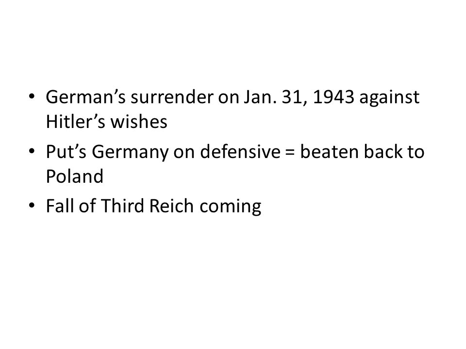 German's surrender on Jan. 31, 1943 against Hitler's wishes Put's Germany on defensive = beaten back to Poland Fall of Third Reich coming