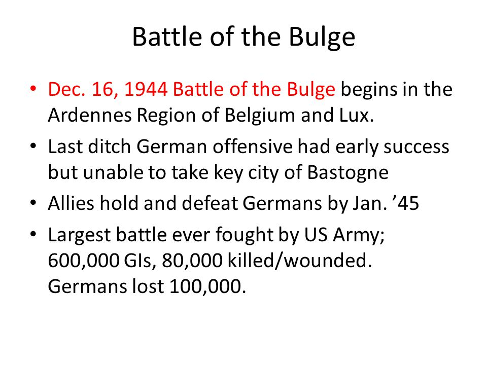Battle of the Bulge Dec. 16, 1944 Battle of the Bulge begins in the Ardennes Region of Belgium and Lux. Last ditch German offensive had early success