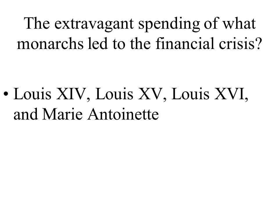 The extravagant spending of what monarchs led to the financial crisis.