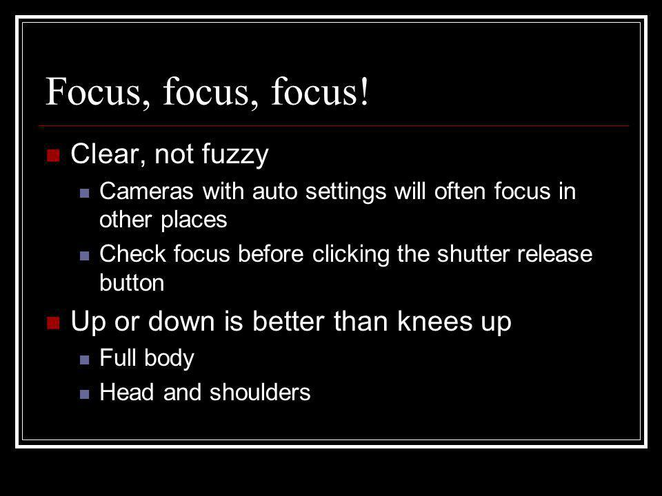 Focus, focus, focus! Clear, not fuzzy Cameras with auto settings will often focus in other places Check focus before clicking the shutter release butt
