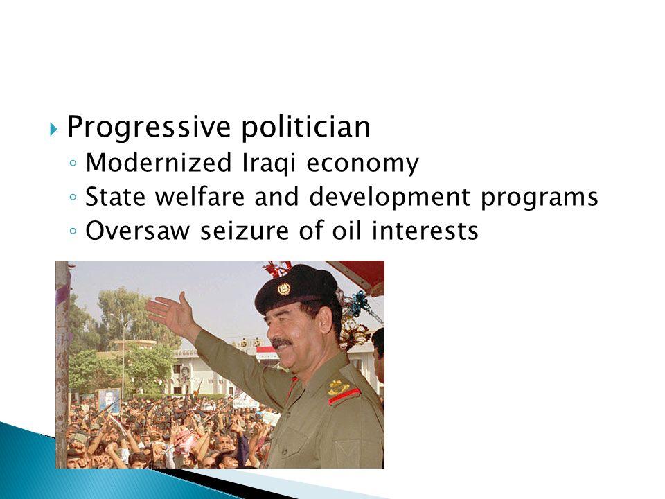  Progressive politician ◦ Modernized Iraqi economy ◦ State welfare and development programs ◦ Oversaw seizure of oil interests
