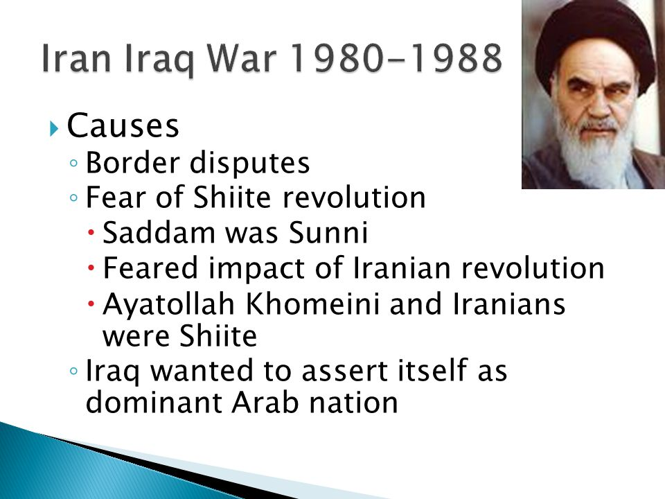  Causes ◦ Border disputes ◦ Fear of Shiite revolution  Saddam was Sunni  Feared impact of Iranian revolution  Ayatollah Khomeini and Iranians were Shiite ◦ Iraq wanted to assert itself as dominant Arab nation