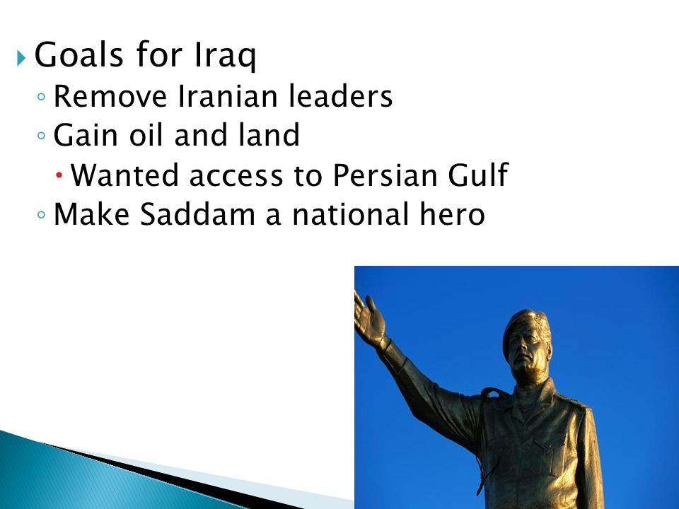  Goals for Iraq ◦ Remove Iranian leaders ◦ Gain oil and land  Wanted access to Persian Gulf ◦ Make Saddam a national hero