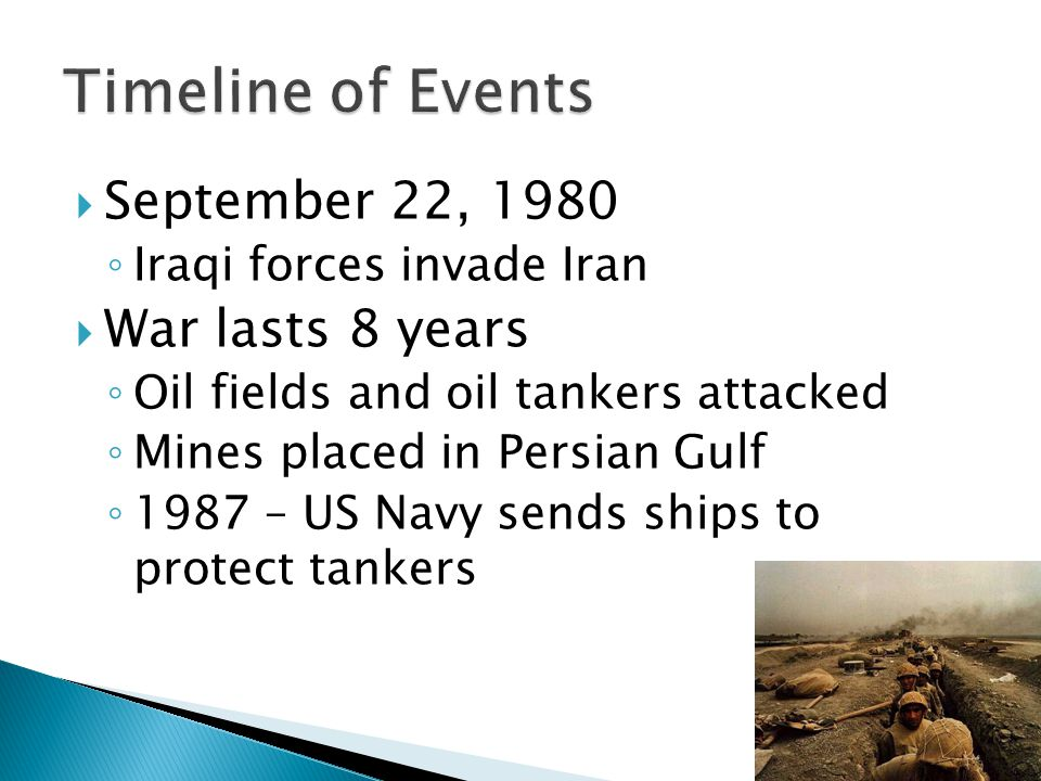  September 22, 1980 ◦ Iraqi forces invade Iran  War lasts 8 years ◦ Oil fields and oil tankers attacked ◦ Mines placed in Persian Gulf ◦ 1987 – US Navy sends ships to protect tankers