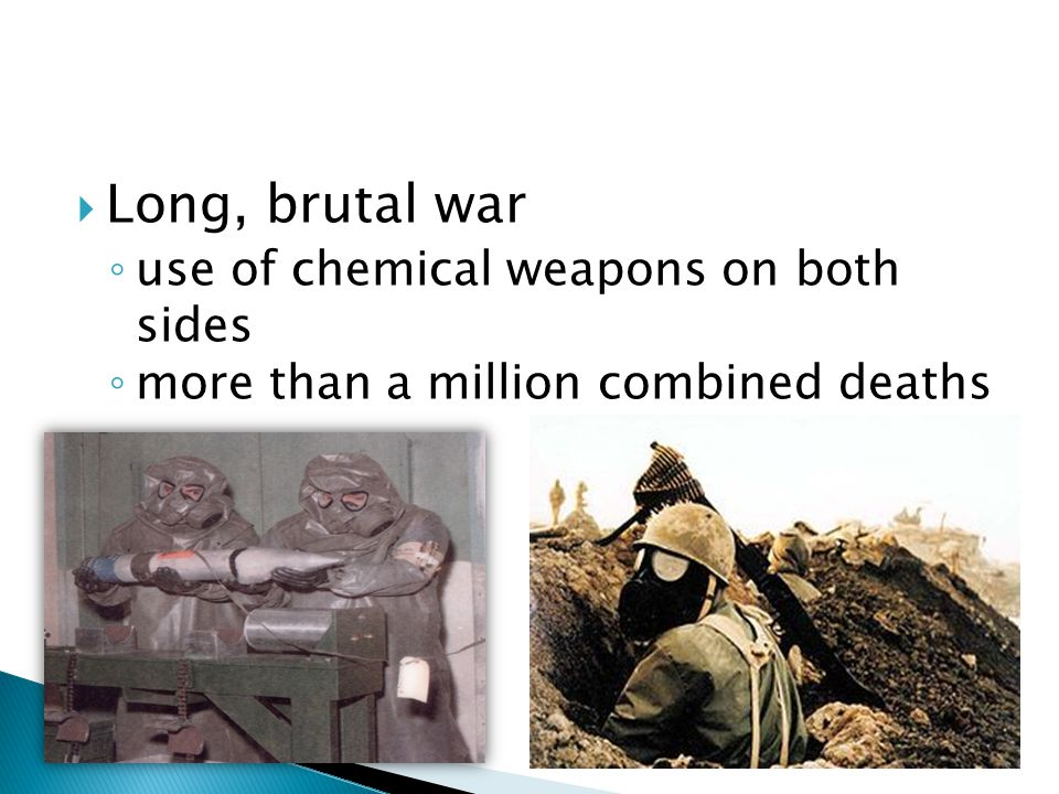  Long, brutal war ◦ use of chemical weapons on both sides ◦ more than a million combined deaths