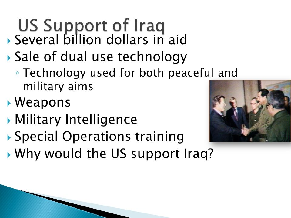  Several billion dollars in aid  Sale of dual use technology ◦ Technology used for both peaceful and military aims  Weapons  Military Intelligence  Special Operations training  Why would the US support Iraq