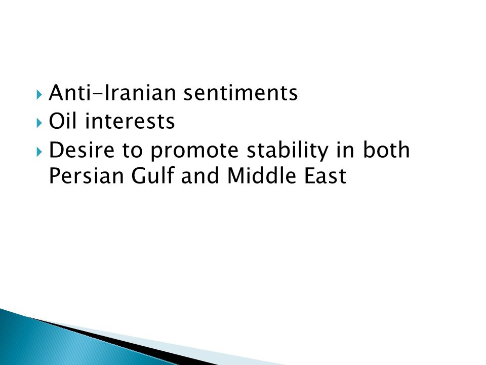  Anti-Iranian sentiments  Oil interests  Desire to promote stability in both Persian Gulf and Middle East