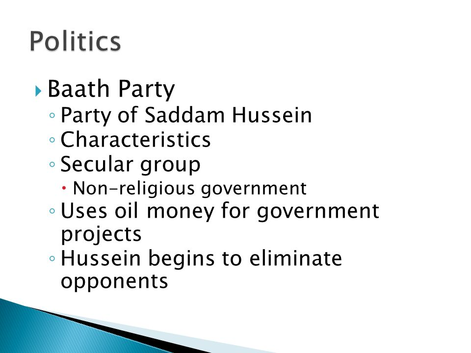  Baath Party ◦ Party of Saddam Hussein ◦ Characteristics ◦ Secular group  Non-religious government ◦ Uses oil money for government projects ◦ Hussein begins to eliminate opponents