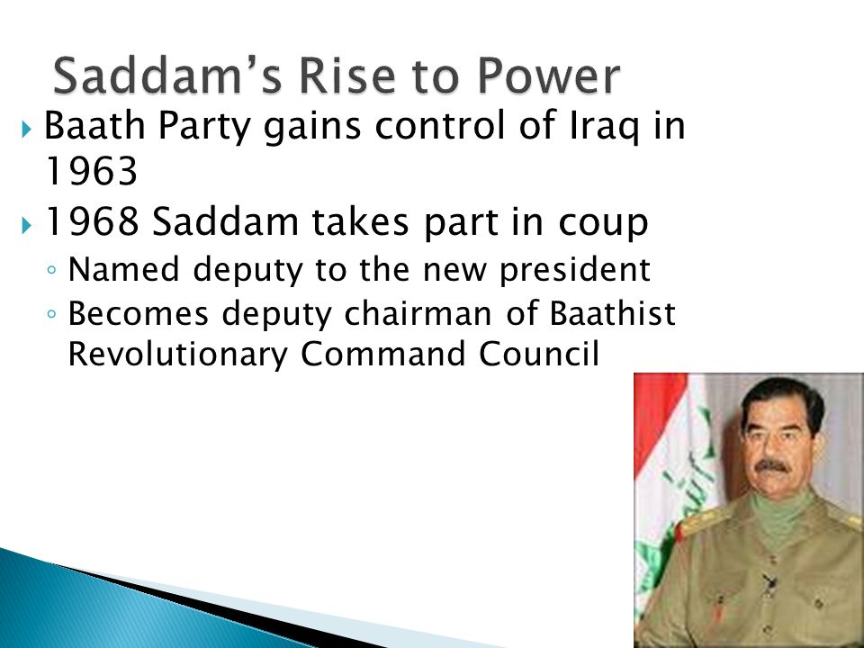  Baath Party gains control of Iraq in 1963  1968 Saddam takes part in coup ◦ Named deputy to the new president ◦ Becomes deputy chairman of Baathist Revolutionary Command Council