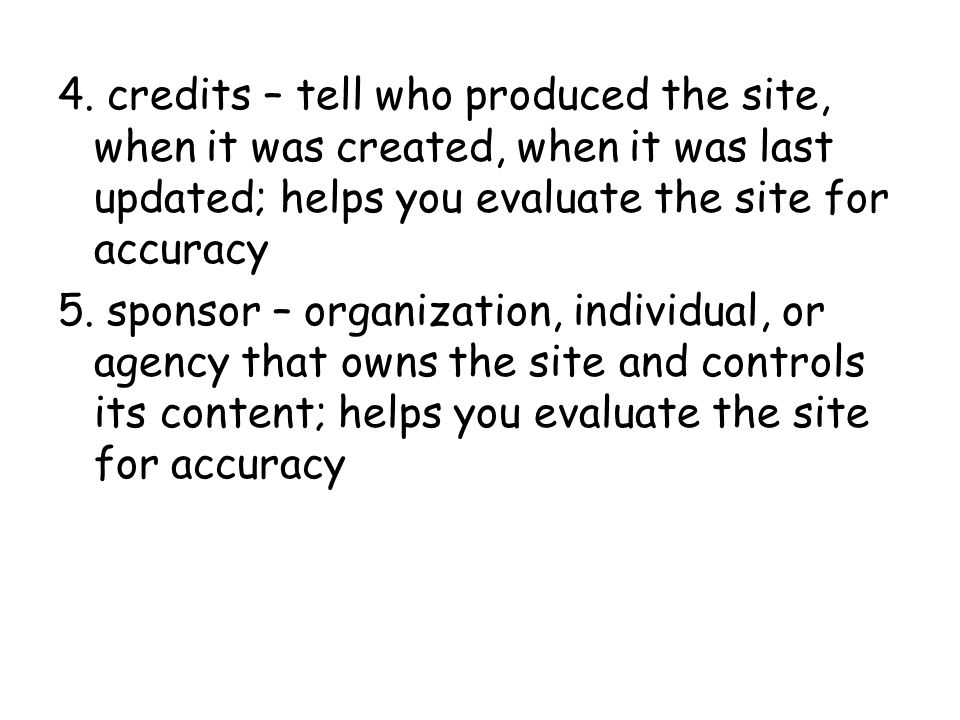 4. credits – tell who produced the site, when it was created, when it was last updated; helps you evaluate the site for accuracy 5. sponsor – organiza