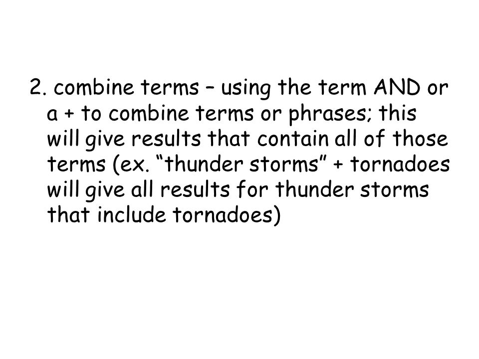 """2. combine terms – using the term AND or a + to combine terms or phrases; this will give results that contain all of those terms (ex. """"thunder storms"""""""