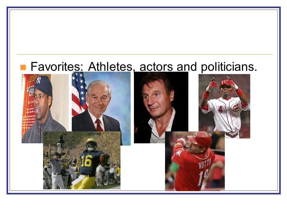 Favorites: Athletes, actors and politicians.