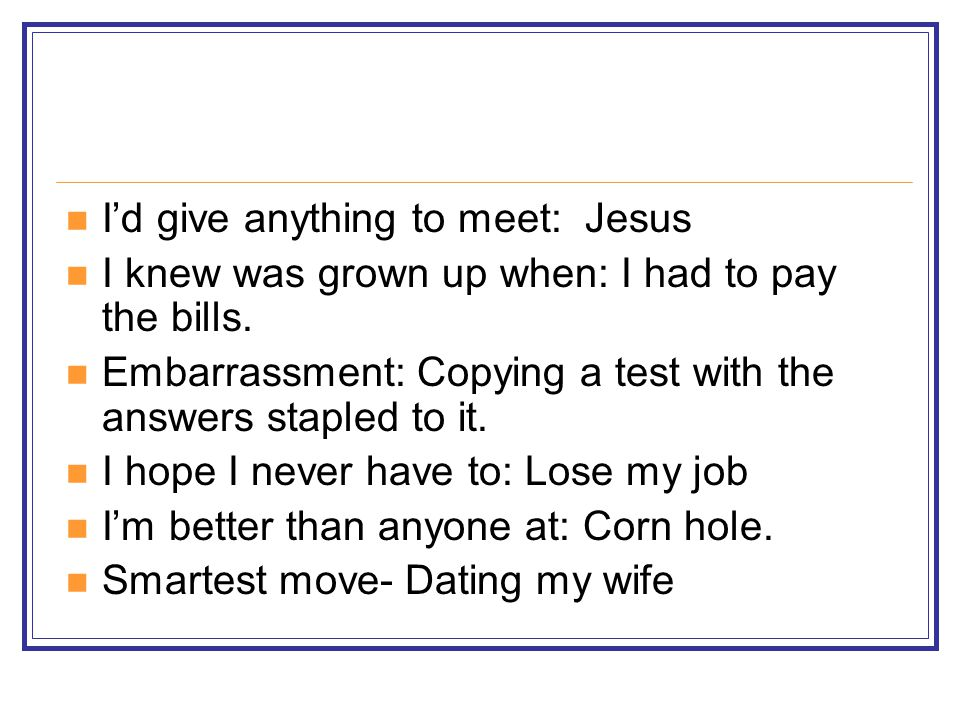 I'd give anything to meet: Jesus I knew was grown up when: I had to pay the bills.