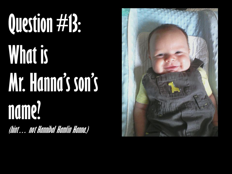 Question #13: What is Mr. Hanna's son's name? (hint… not Hannibal Hamlin Hanna.)