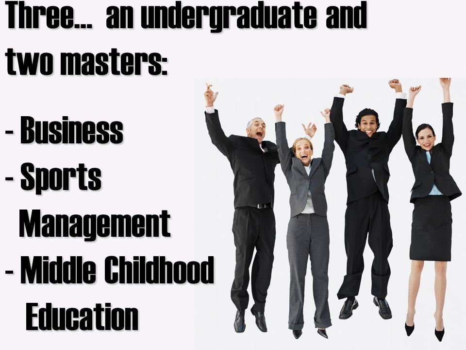 Three… an undergraduate and two masters: - Business - Sports Management Management - Middle Childhood Education Education