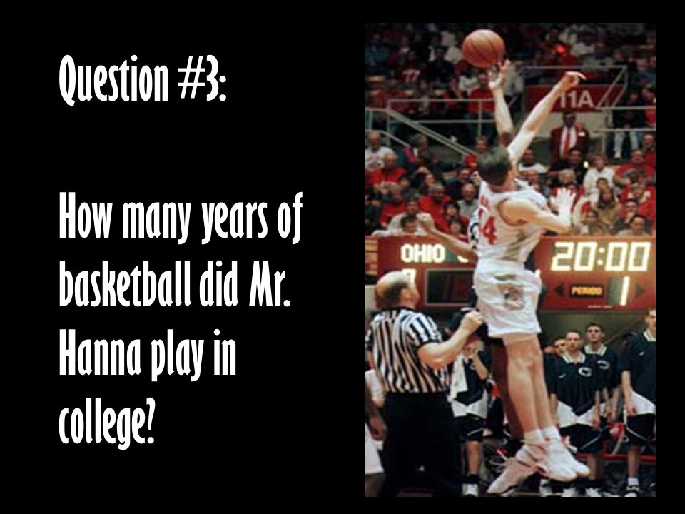 Question #3: How many years of basketball did Mr. Hanna play in college?
