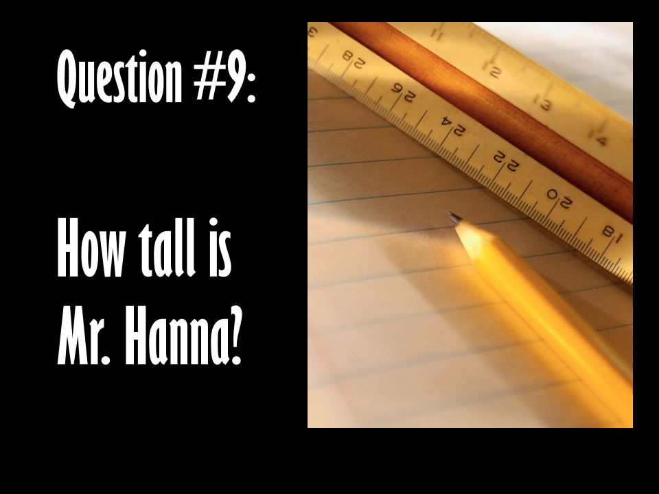 Question #9: How tall is Mr. Hanna?