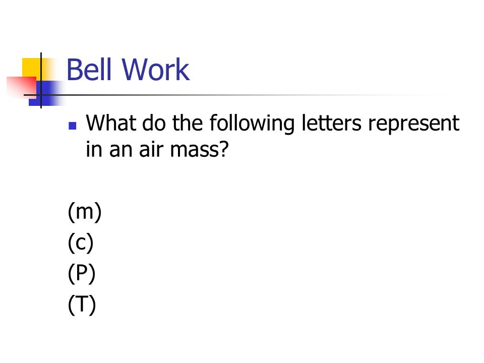 Bell Work What do the following letters represent in an air mass? (m) (c) (P) (T)