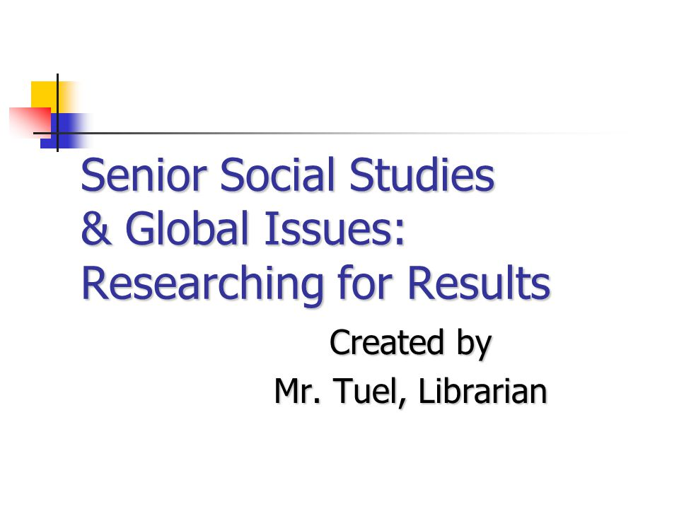 Senior Social Studies & Global Issues: Researching for Results Created by Mr. Tuel, Librarian