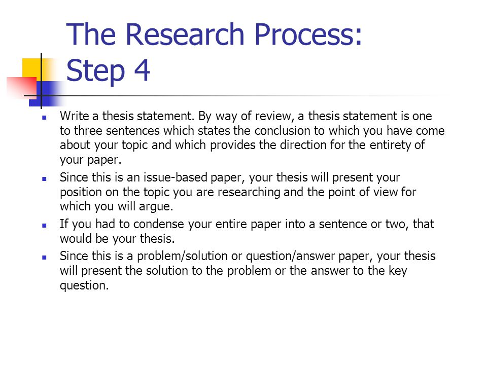 The Research Process: Step 4 Write a thesis statement. By way of review, a thesis statement is one to three sentences which states the conclusion to w