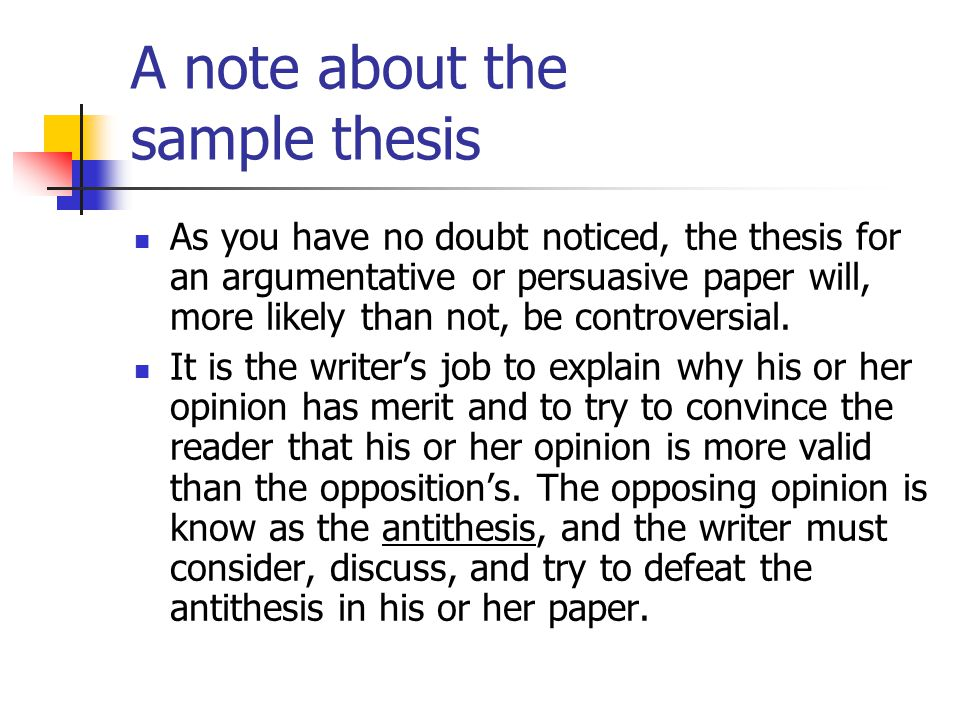 A note about the sample thesis As you have no doubt noticed, the thesis for an argumentative or persuasive paper will, more likely than not, be contro