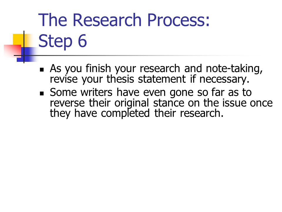 The Research Process: Step 6 As you finish your research and note-taking, revise your thesis statement if necessary. Some writers have even gone so fa