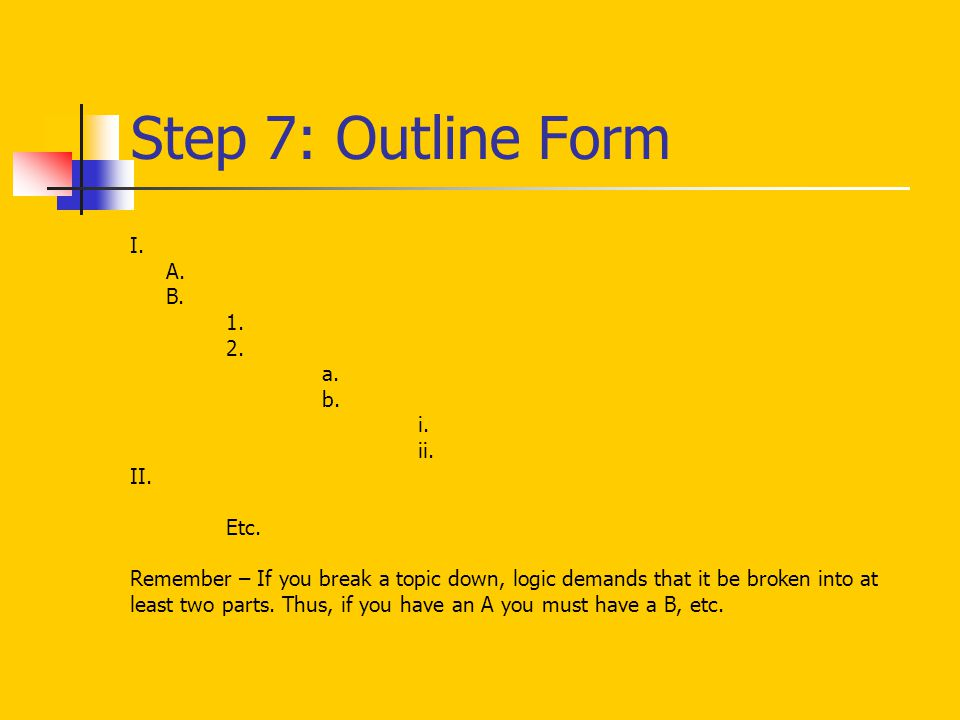 Step 7: Outline Form I. A. B. 1. 2. a. b. i. ii. II. Etc. Remember – If you break a topic down, logic demands that it be broken into at least two part