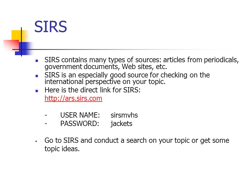 SIRS SIRS contains many types of sources: articles from periodicals, government documents, Web sites, etc. SIRS is an especially good source for check