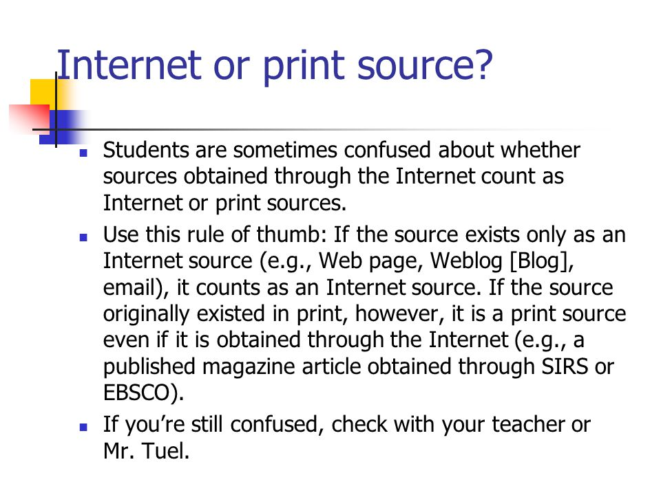 Internet or print source? Students are sometimes confused about whether sources obtained through the Internet count as Internet or print sources. Use