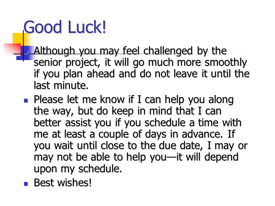 Good Luck! Although you may feel challenged by the senior project, it will go much more smoothly if you plan ahead and do not leave it until the last