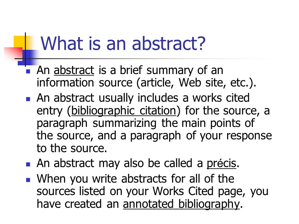 What is an abstract? An abstract is a brief summary of an information source (article, Web site, etc.). An abstract usually includes a works cited ent