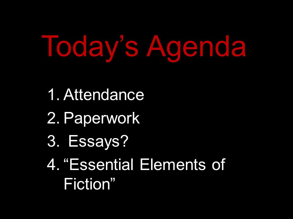 Today's Agenda 1.Attendance 2.Paperwork 3. Essays 4. Essential Elements of Fiction