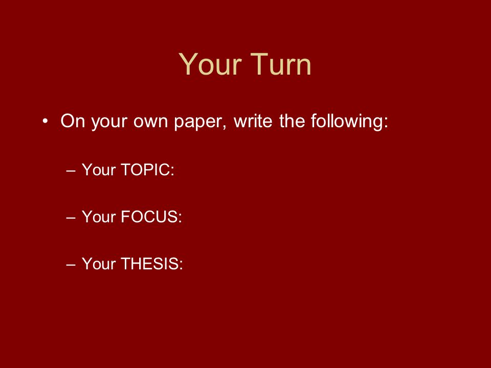 Your Turn On your own paper, write the following: –Your TOPIC: –Your FOCUS: –Your THESIS: