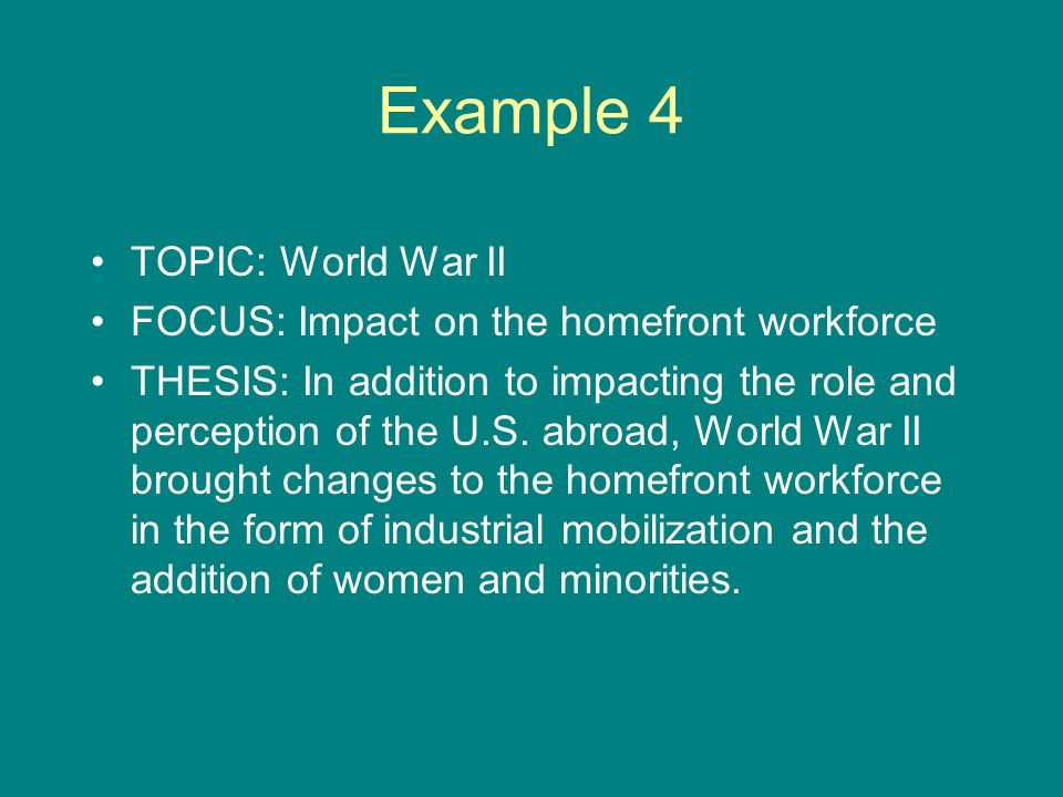 Example 4 TOPIC: World War II FOCUS: Impact on the homefront workforce THESIS: In addition to impacting the role and perception of the U.S.