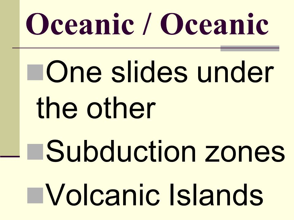 Oceanic / Oceanic One slides under the other Subduction zones Volcanic Islands