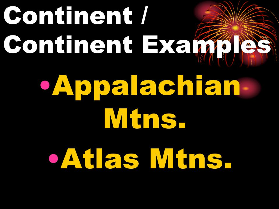 Continent / Continent Examples Appalachian Mtns. Atlas Mtns.