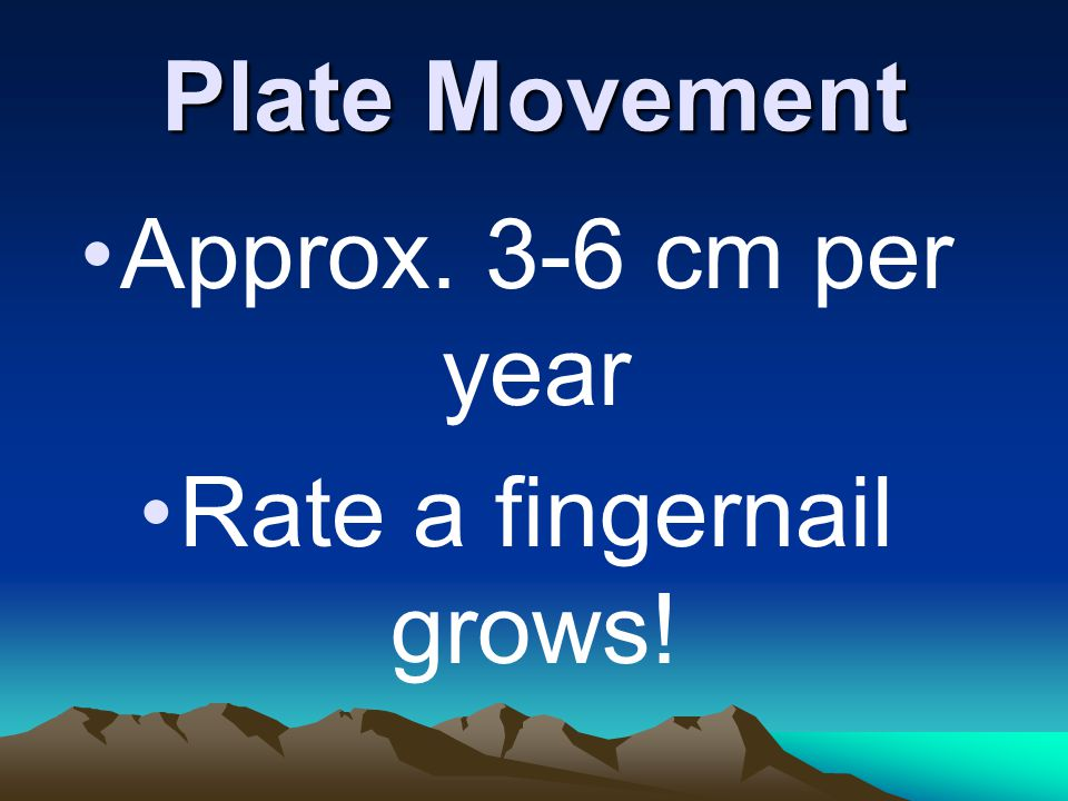 Plate Movement Approx. 3-6 cm per year Rate a fingernail grows!