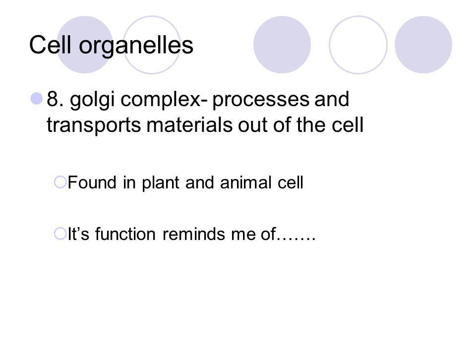 Cell organelles 8. golgi complex- processes and transports materials out of the cell  Found in plant and animal cell  It's function reminds me of…….