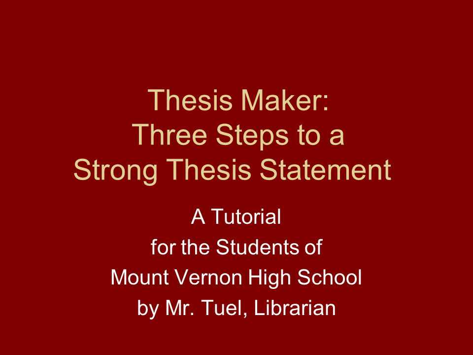 Thesis Maker: Three Steps to a Strong Thesis Statement A Tutorial for the Students of Mount Vernon High School by Mr.