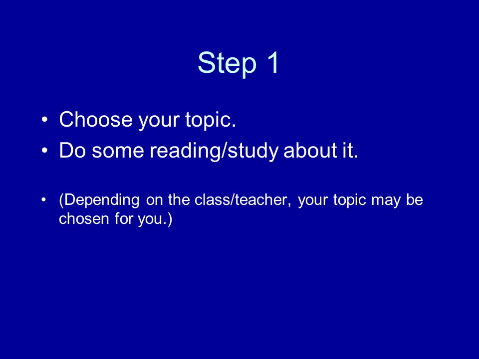Step 1 Choose your topic. Do some reading/study about it.