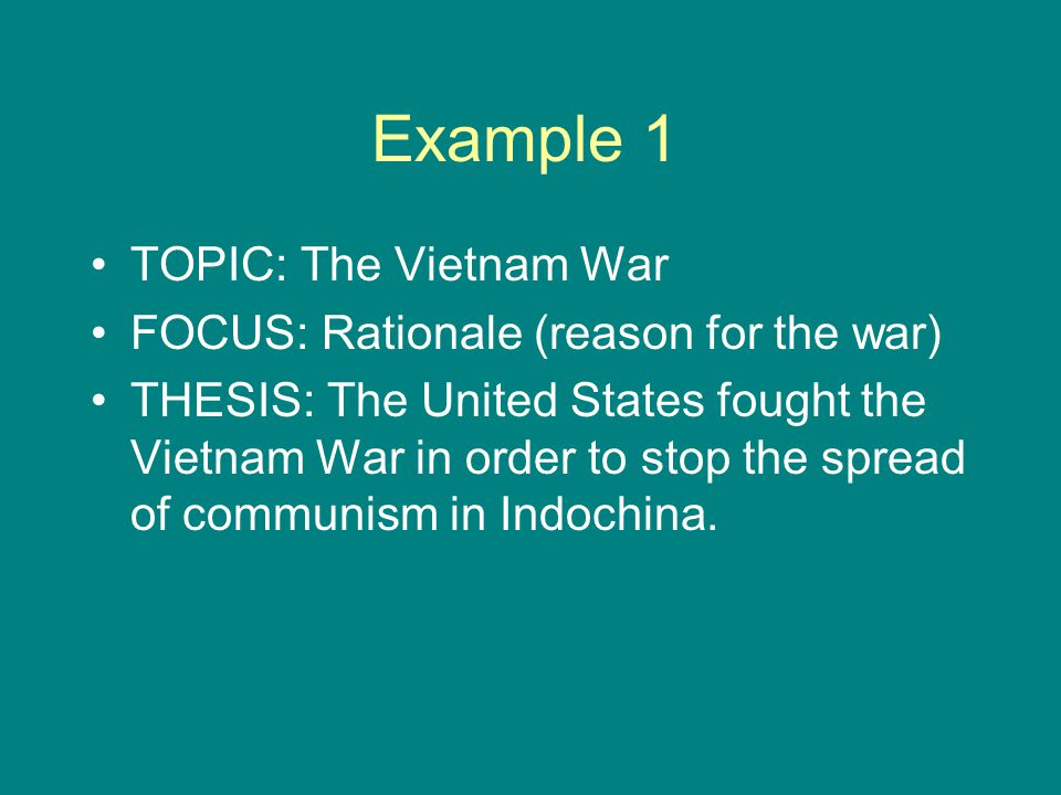 Example 1 TOPIC: The Vietnam War FOCUS: Rationale (reason for the war) THESIS: The United States fought the Vietnam War in order to stop the spread of communism in Indochina.