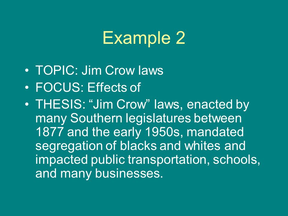 Example 2 TOPIC: Jim Crow laws FOCUS: Effects of THESIS: Jim Crow laws, enacted by many Southern legislatures between 1877 and the early 1950s, mandated segregation of blacks and whites and impacted public transportation, schools, and many businesses.