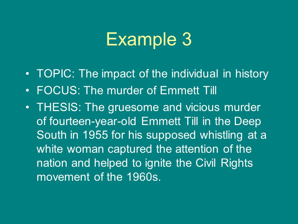 Example 3 TOPIC: The impact of the individual in history FOCUS: The murder of Emmett Till THESIS: The gruesome and vicious murder of fourteen-year-old Emmett Till in the Deep South in 1955 for his supposed whistling at a white woman captured the attention of the nation and helped to ignite the Civil Rights movement of the 1960s.